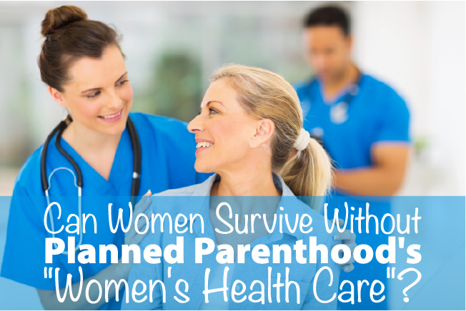 """Can Women Survive Without Planned Parenthood's """"Women's Health Care""""?"""